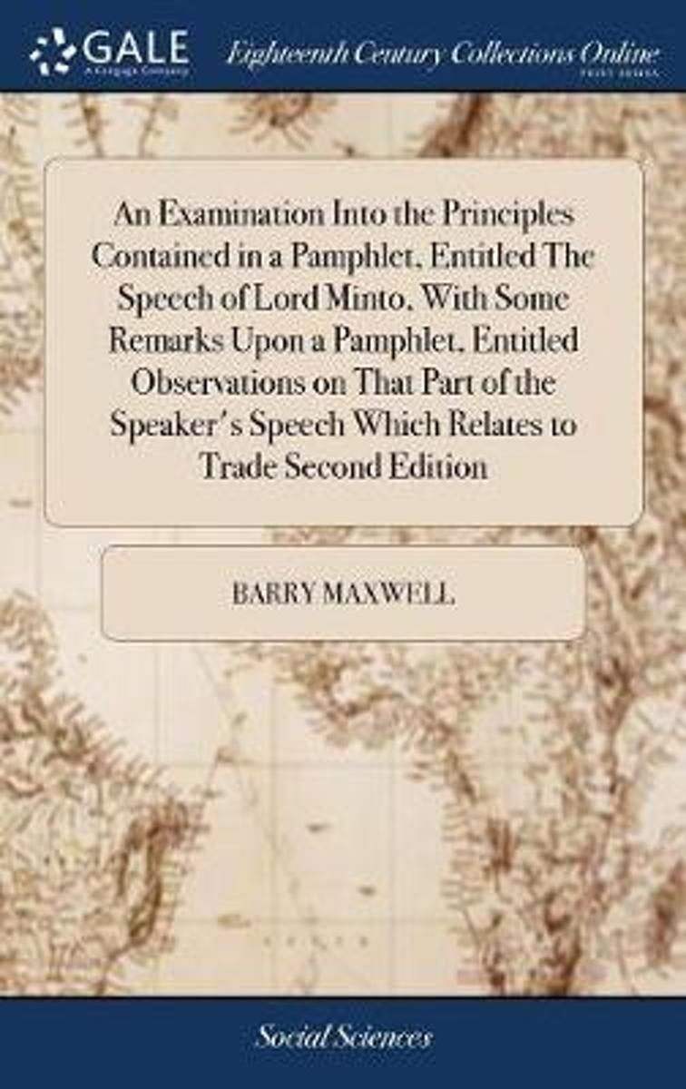 An Examination Into the Principles Contained in a Pamphlet, Entitled the Speech of Lord Minto, with Some Remarks Upon a Pamphlet, Entitled Observations on That Part of the Speaker's Speech Wh