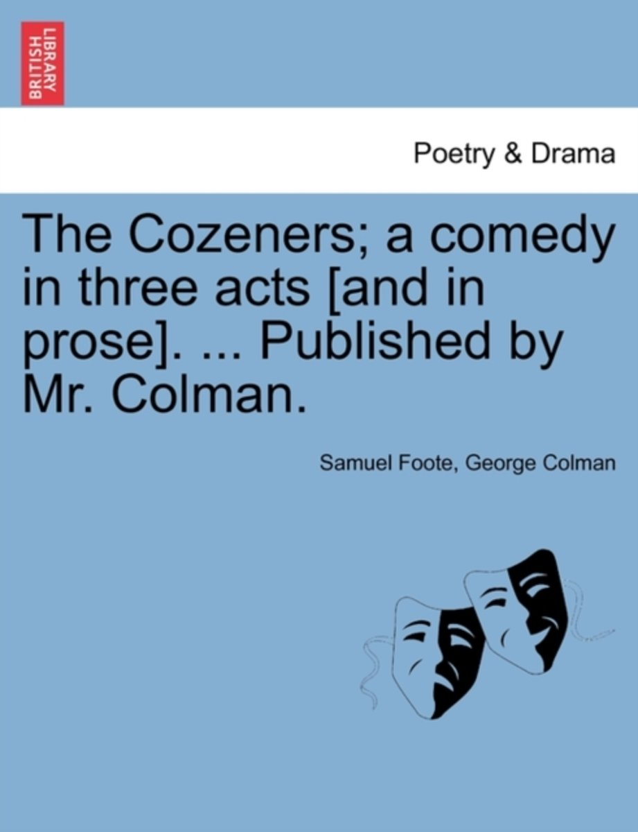 The Cozeners; A Comedy in Three Acts [And in Prose]. ... Published by Mr. Colman.