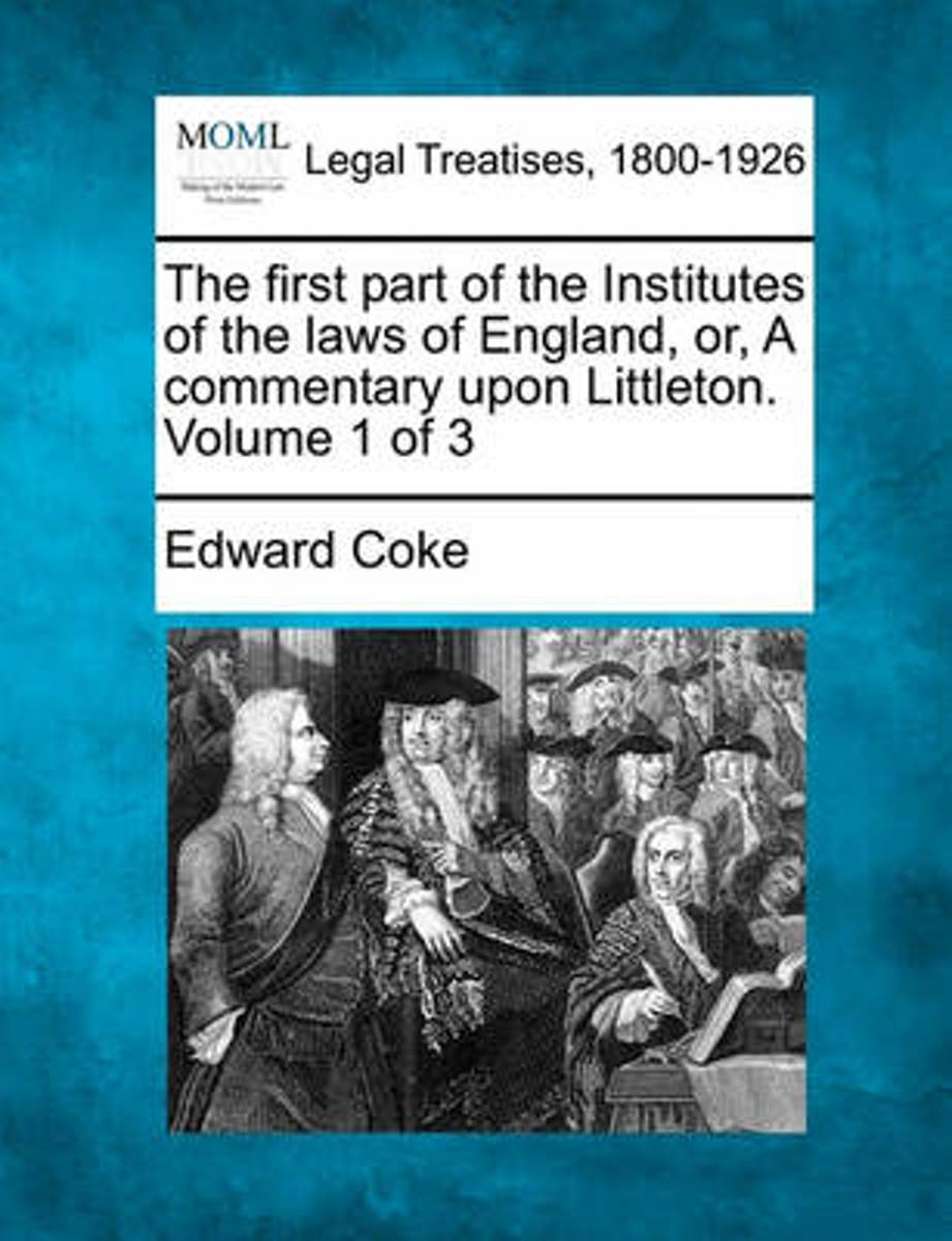 The First Part of the Institutes of the Laws of England, Or, a Commentary Upon Littleton. Volume 1 of 3