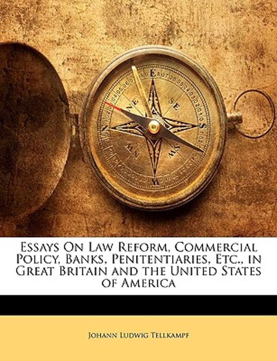 Essays on Law Reform, Commercial Policy, Banks, Penitentiaries, Etc., in Great Britain and the United States of America