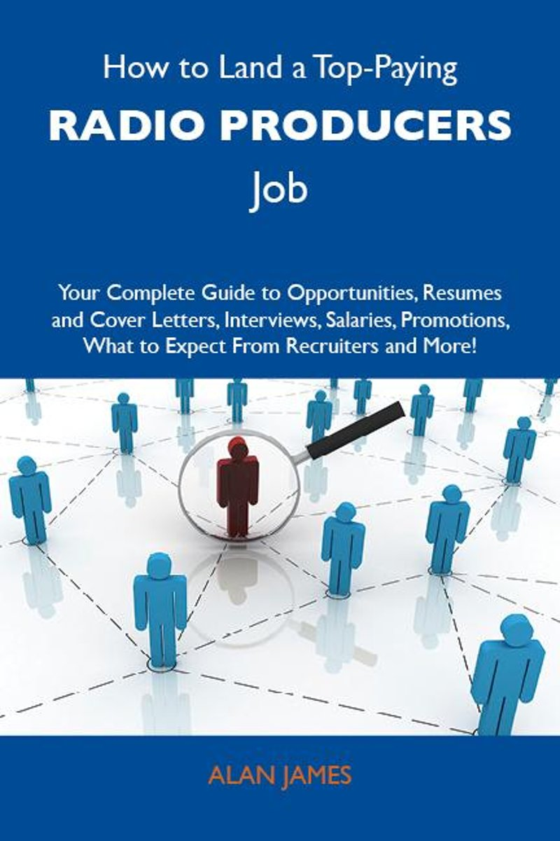 How to Land a Top-Paying Radio producers Job: Your Complete Guide to Opportunities, Resumes and Cover Letters, Interviews, Salaries, Promotions, What to Expect From Recruiters and More