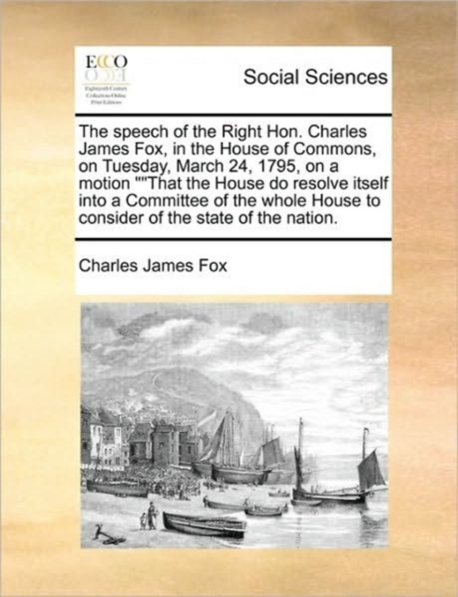 The Speech of the Right Hon. Charles James Fox, in the House of Commons, on Tuesday, March 24, 1795, on a Motion That the House Do Resolve Itself Into a Committee of the Whole House to Consid