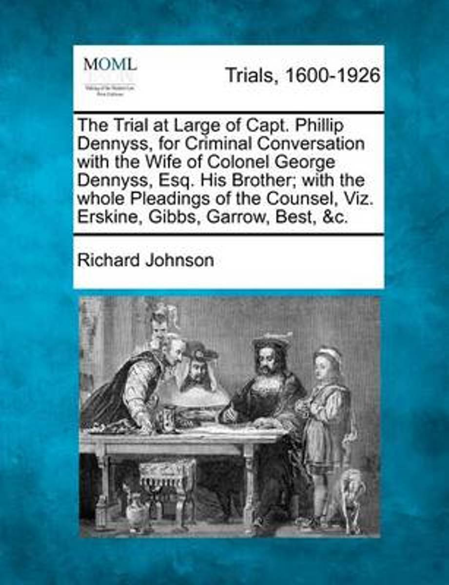 The Trial at Large of Capt. Phillip Dennyss, for Criminal Conversation with the Wife of Colonel George Dennyss, Esq. His Brother; With the Whole Pleadings of the Counsel, Viz. Erskine, Gibbs,
