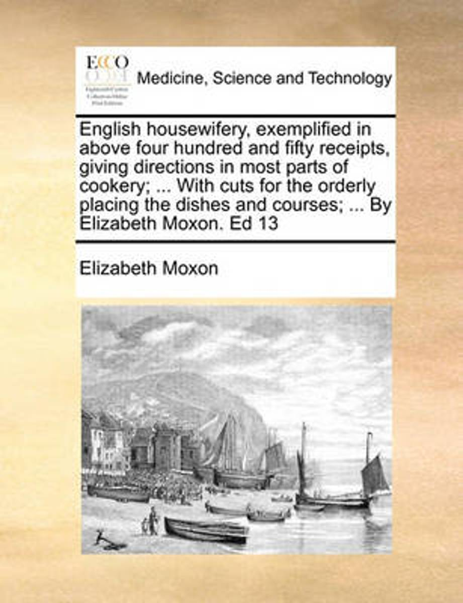 English Housewifery, Exemplified in Above Four Hundred and Fifty Receipts, Giving Directions in Most Parts of Cookery; ... with Cuts for the Orderly Placing the Dishes and Courses; ... by Eli