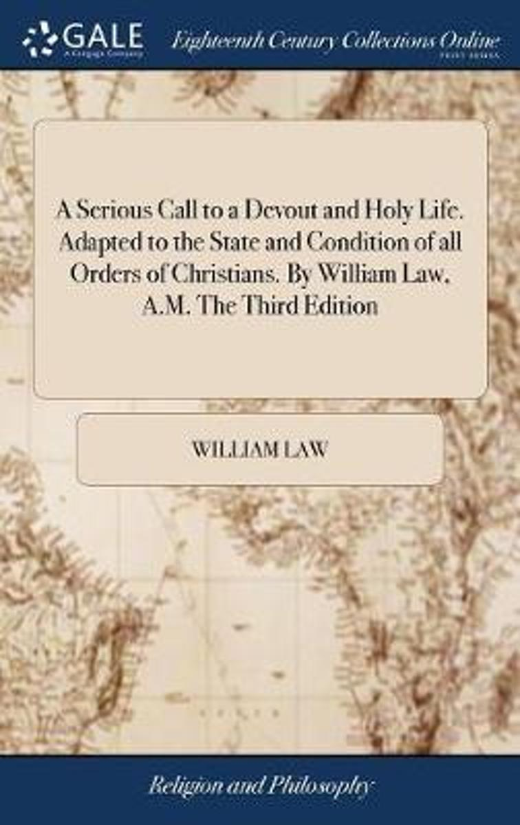 A Serious Call to a Devout and Holy Life. Adapted to the State and Condition of All Orders of Christians. by William Law, A.M. the Third Edition