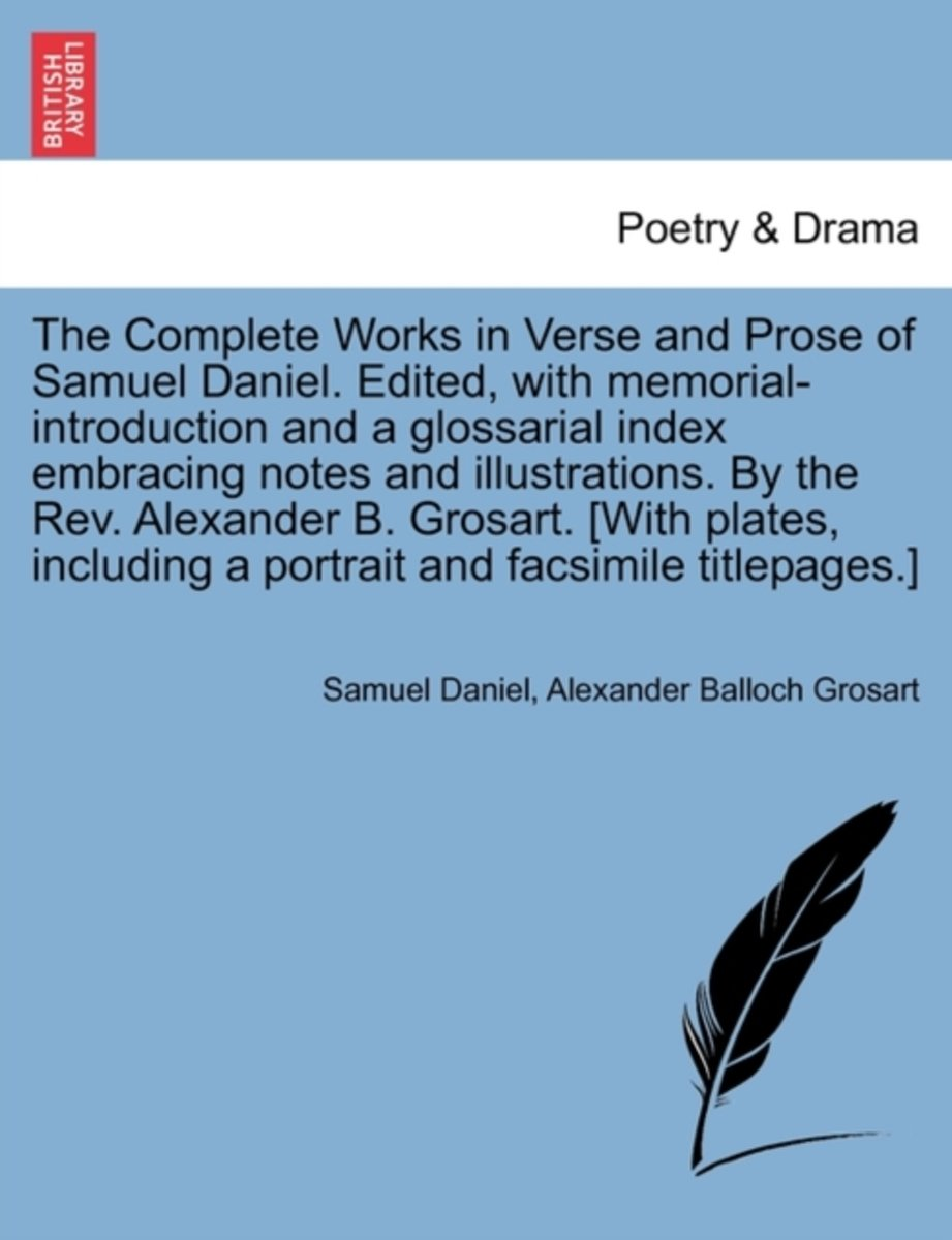 The Complete Works in Verse and Prose of Samuel Daniel. Edited, with Memorial-Introduction and a Glossarial Index Embracing Notes and Illustrations. by the REV. Alexander B. Grosart. [With Pl