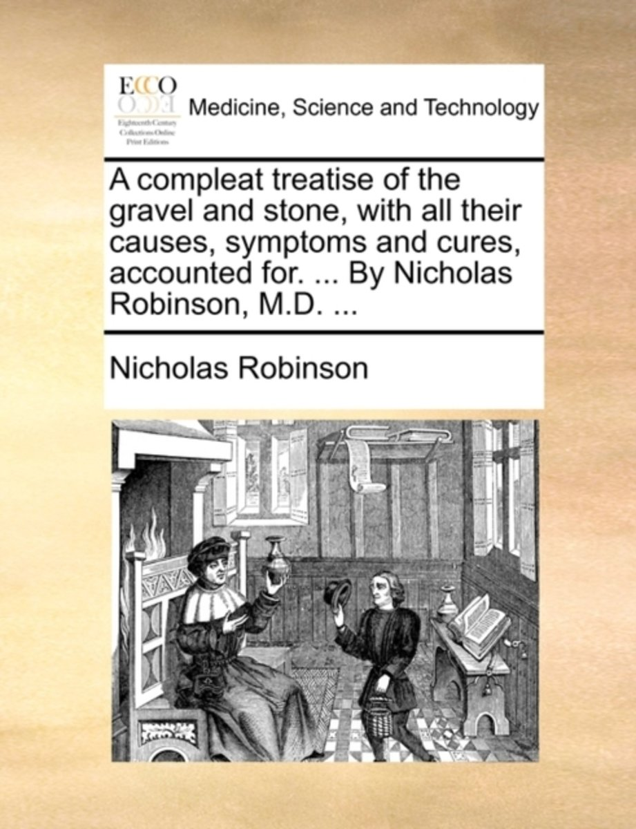 A Compleat Treatise of the Gravel and Stone, with All Their Causes, Symptoms and Cures, Accounted For. ... by Nicholas Robinson, M.D.