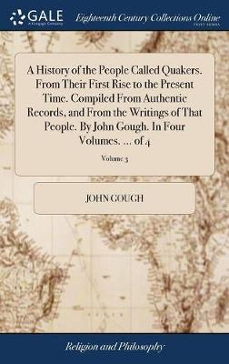 A History of the People Called Quakers. from Their First Rise to the Present Time. Compiled from Authentic Records, and from the Writings of That People. by John Gough. in Four Volumes. ... o