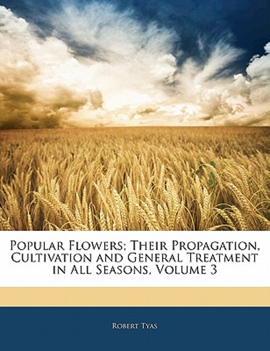 Popular Flowers; Their Propagation, Cultivation and General Treatment in All Seasons, Volume 3