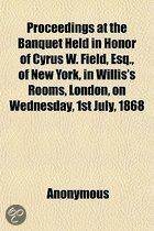 Proceedings At The Banquet Held In Honor Of Cyrus W. Field, Esq., Of New York, In Willis's Rooms, London, On Wednesday, 1St July, 1868