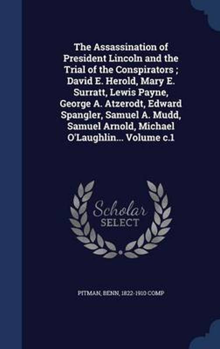 The Assassination of President Lincoln and the Trial of the Conspirators; David E. Herold, Mary E. Surratt, Lewis Payne, George A. Atzerodt, Edward Spangler, Samuel A. Mudd, Samuel Arnold, Mi