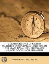 Correspondence of Gilbert Wakefield with Charles James Fox, in the Years 1796 ... 1801, Chiefly, on Subjects of Classical Literature