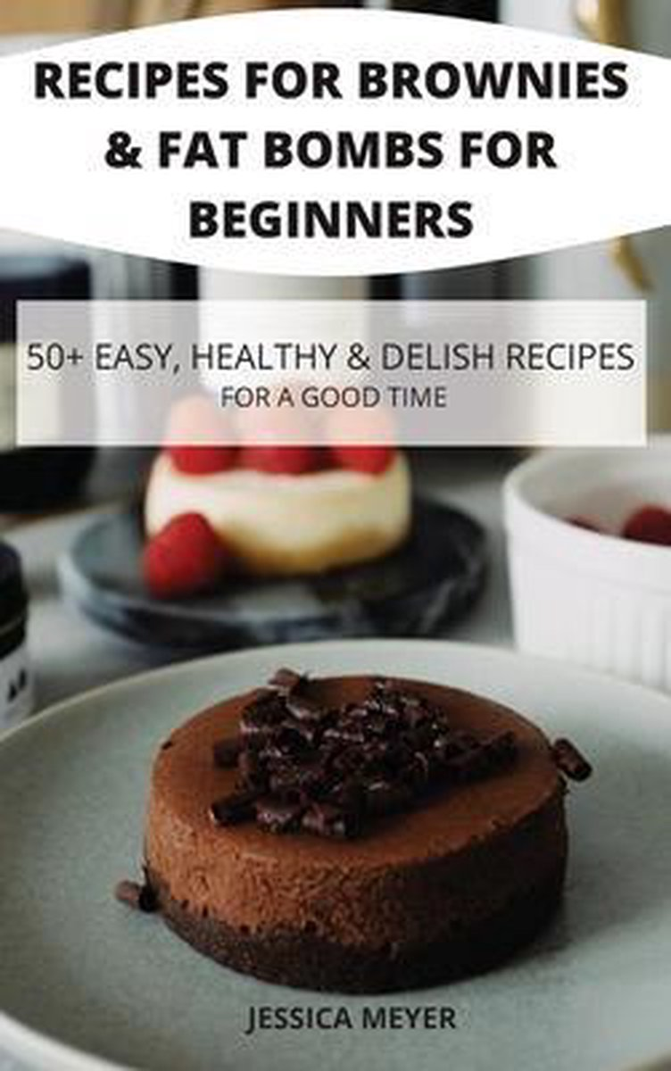Recipes for Brownies & Fat Bombs for Beginners 50+ Easy, Healthy & Delish Recipes for a Good Time