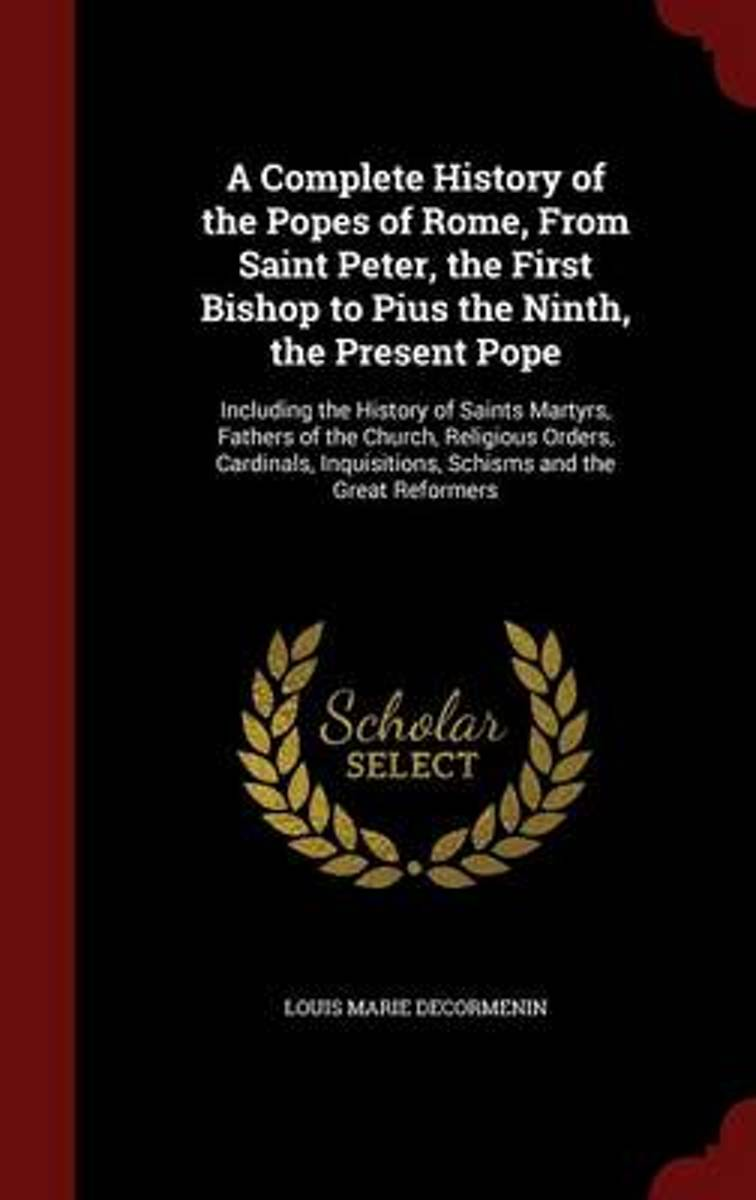 A Complete History of the Popes of Rome, from Saint Peter, the First Bishop to Pius the Ninth, the Present Pope