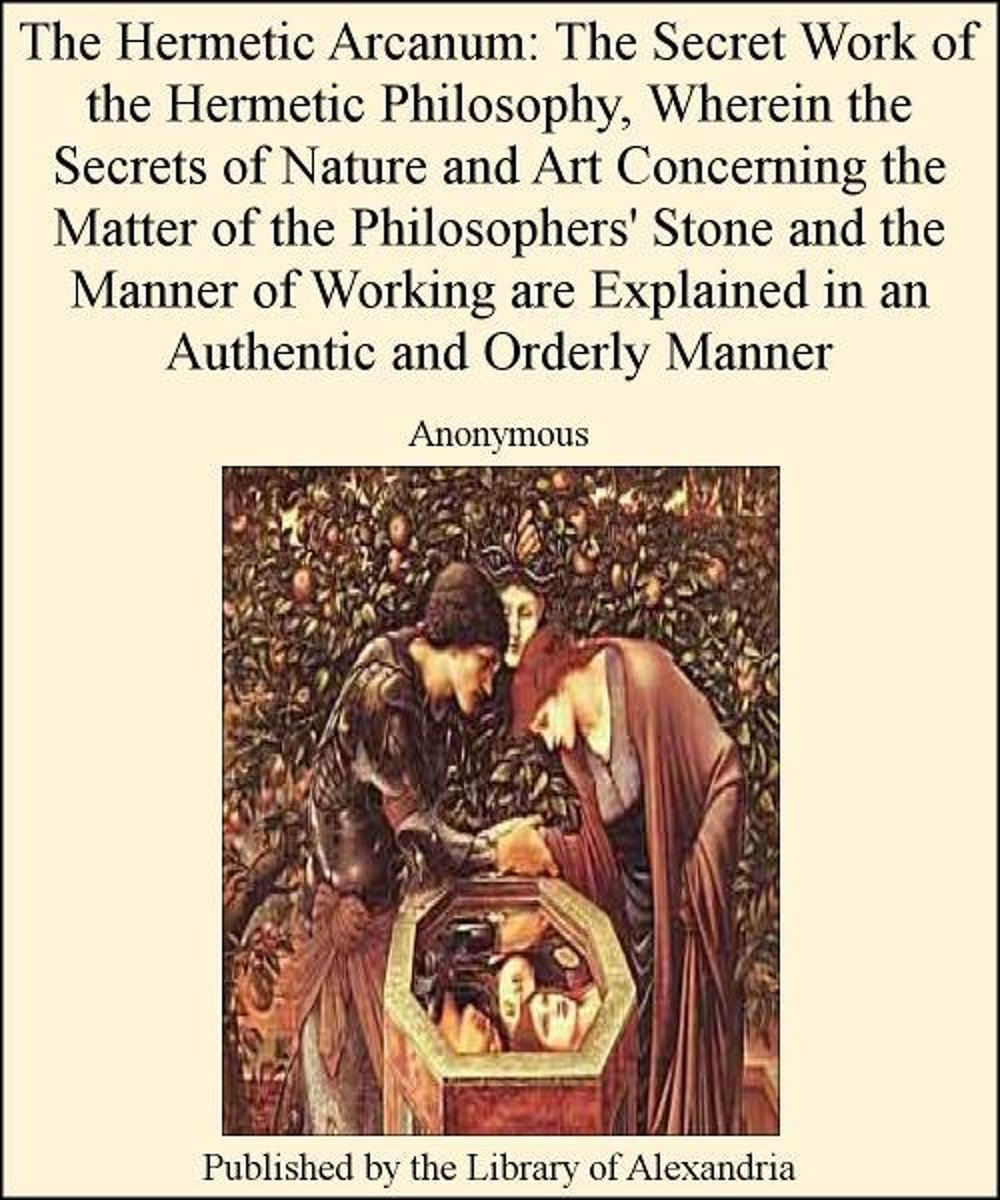 The Hermetic Arcanum: The Secret Work of The Hermetic Philosophy, Wherein The Secrets of Nature and Art Concerning The Matter of The Philosophers' Stone and The Manner of Working are Explaine