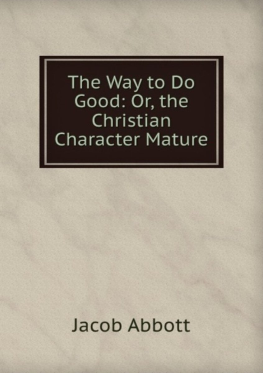 The Way to Do Good: Or, the Christian Character Mature