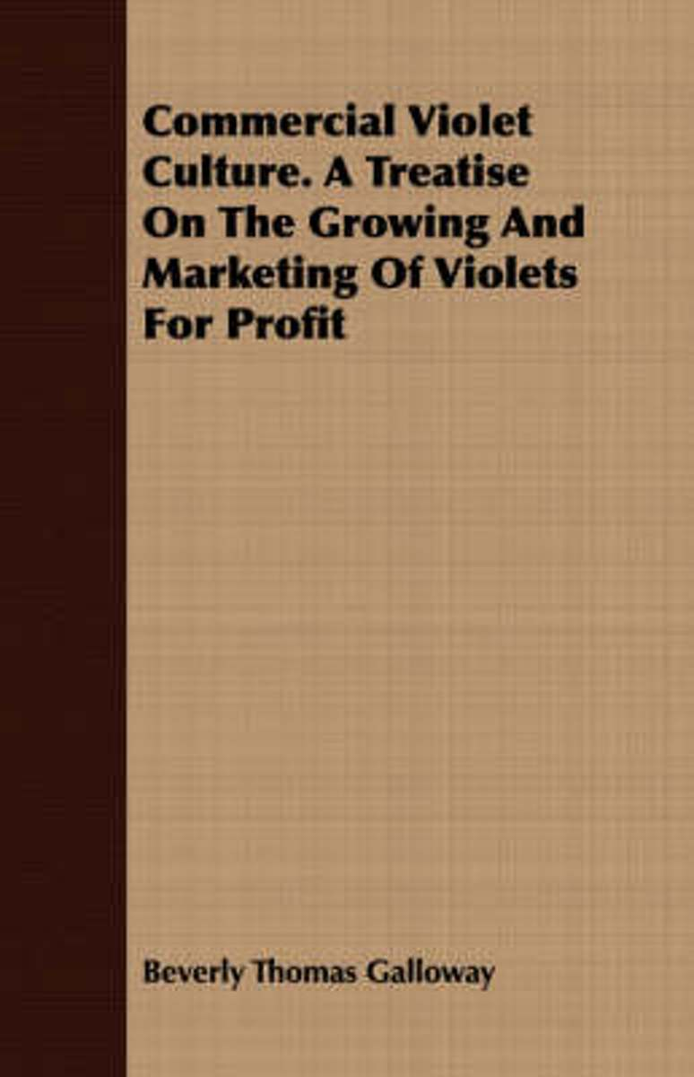 Commercial Violet Culture. A Treatise On The Growing And Marketing Of Violets For Profit
