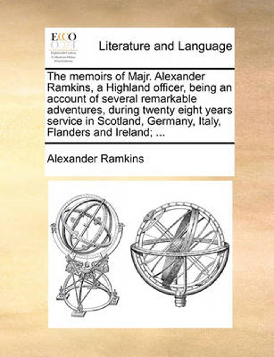 The Memoirs of Majr. Alexander Ramkins, a Highland Officer, Being an Account of Several Remarkable Adventures, During Twenty Eight Years Service in Scotland, Germany, Italy, Flanders and Irel