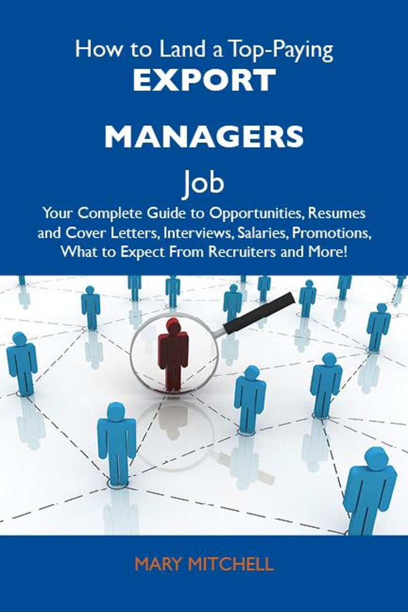 How to Land a Top-Paying Export managers Job: Your Complete Guide to Opportunities, Resumes and Cover Letters, Interviews, Salaries, Promotions, What to Expect From Recruiters and More