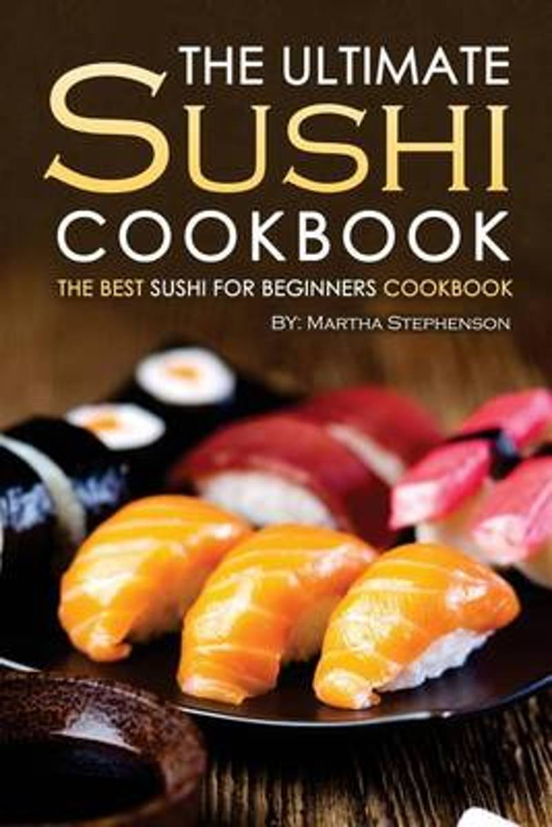 The Ultimate Sushi Cookbook - The Best Sushi for Beginners Cookbook