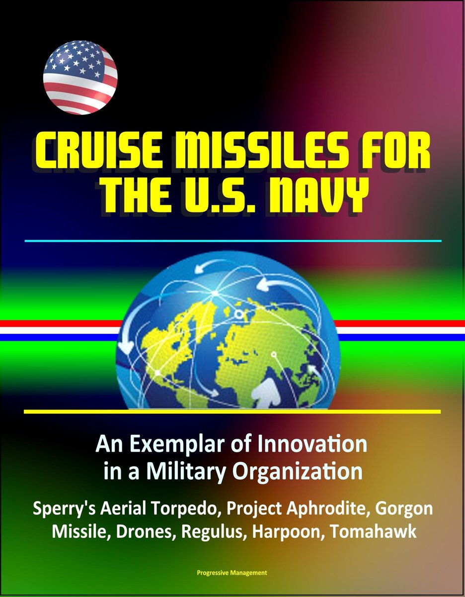 Cruise Missiles for the U. S. Navy: An Exemplar of Innovation in a Military Organization - Sperry's Aerial Torpedo, Project Aphrodite, Gorgon Missile, Drones, Regulus, Harpoon, Tomahawk
