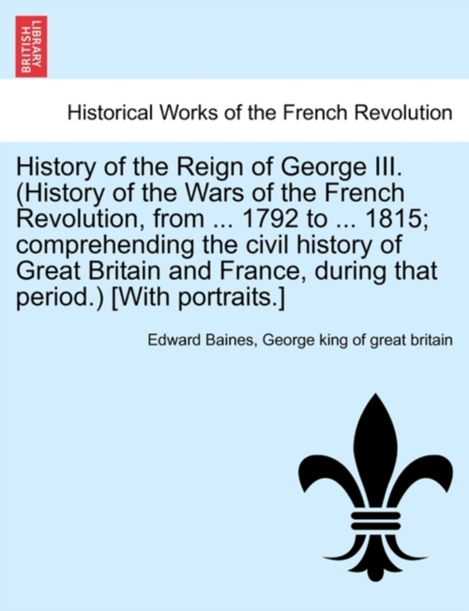 History of the Reign of George III. (History of the Wars of the French Revolution, from ... 1792 to ... 1815; Comprehending the Civil History of Great Britain and France, During That Period.)