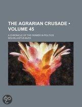 The Agrarian Crusade (Volume 45); A Chronicle Of The Farmer In Politics