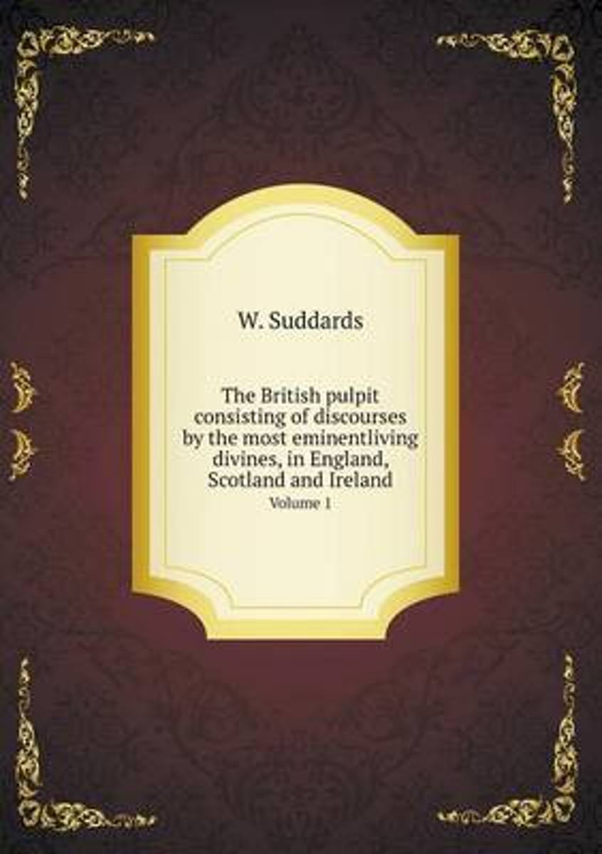 The British Pulpit Consisting of Discourses by the Most Eminentliving Divines, in England, Scotland and Ireland Volume 1