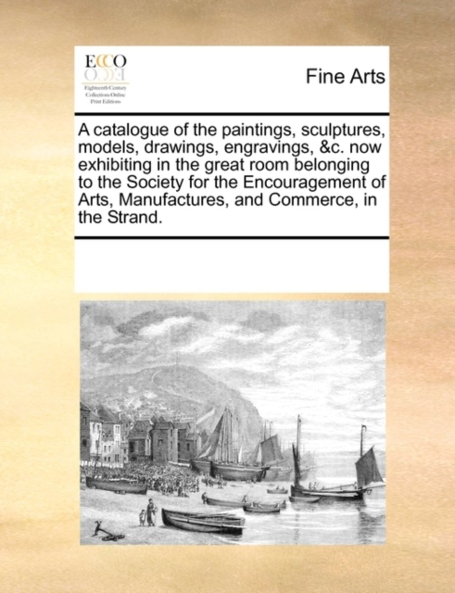 A Catalogue of the Paintings, Sculptures, Models, Drawings, Engravings, &C. Now Exhibiting in the Great Room Belonging to the Society for the Encouragement of Arts, Manufactures, and Commerce