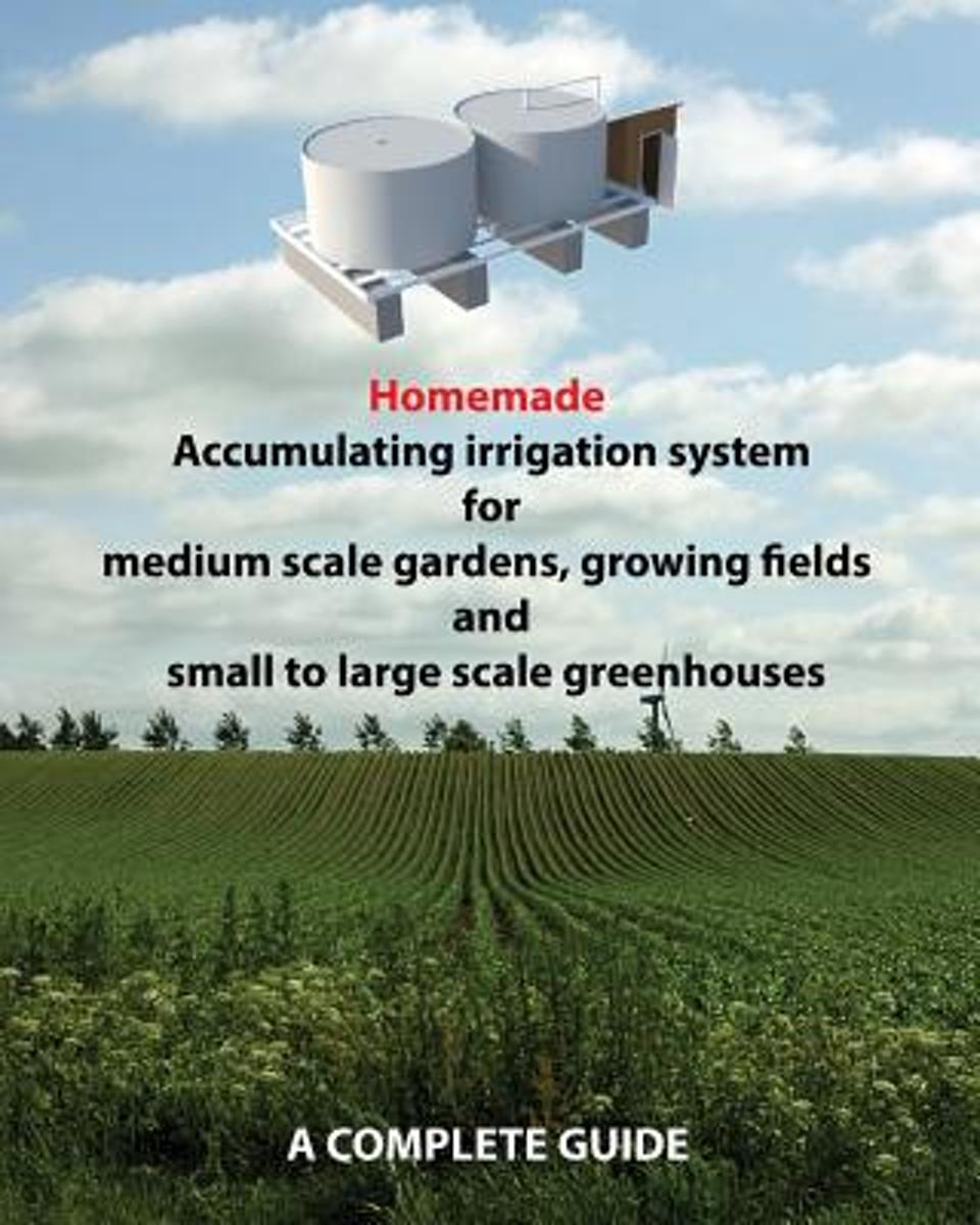 Homemade Accumulating Irrigation System for Medium Scale Gardens, Growing Fields and Small to Large Scale Greenhouses