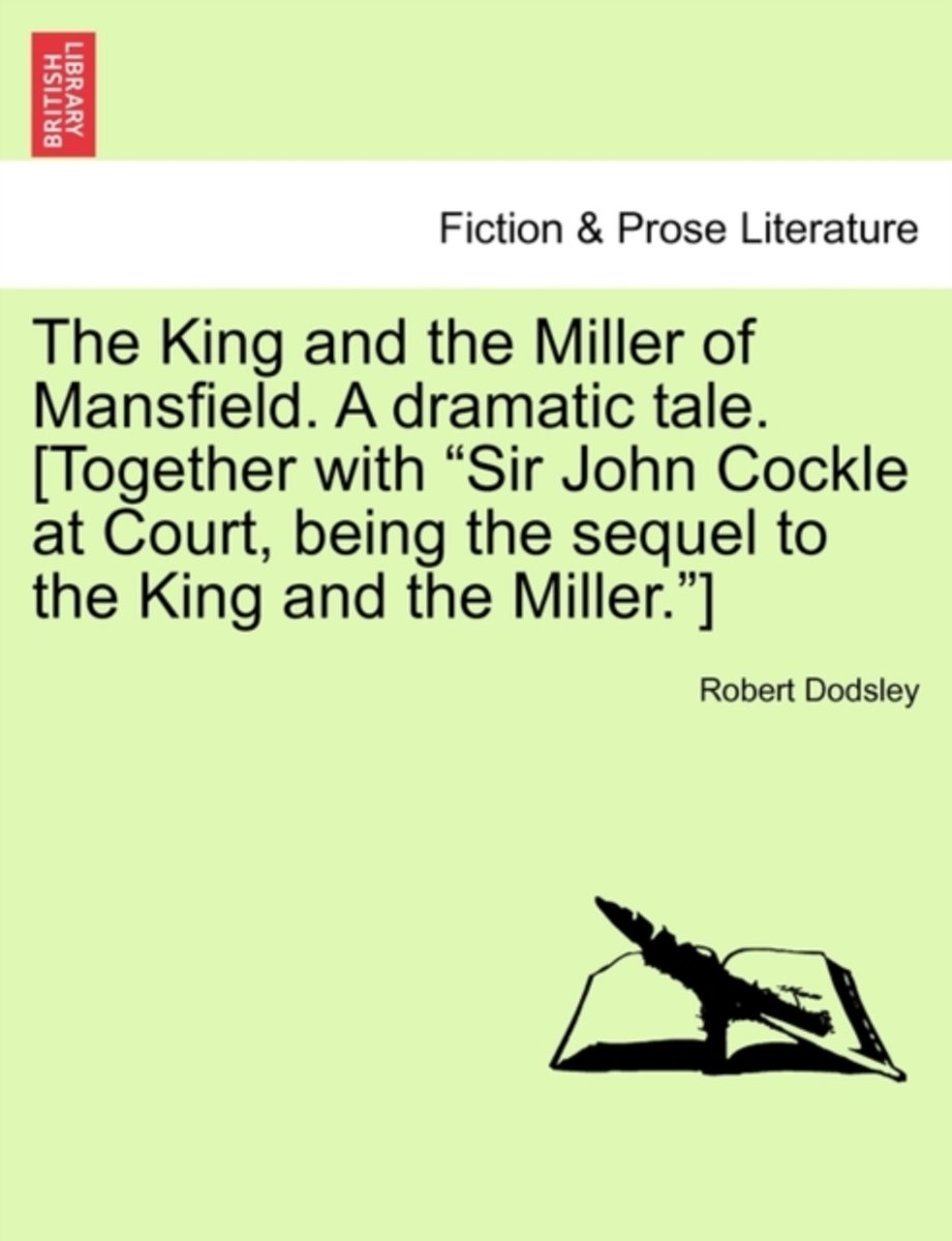 The King and the Miller of Mansfield. a Dramatic Tale. [Together with Sir John Cockle at Court, Being the Sequel to the King and the Miller. ]