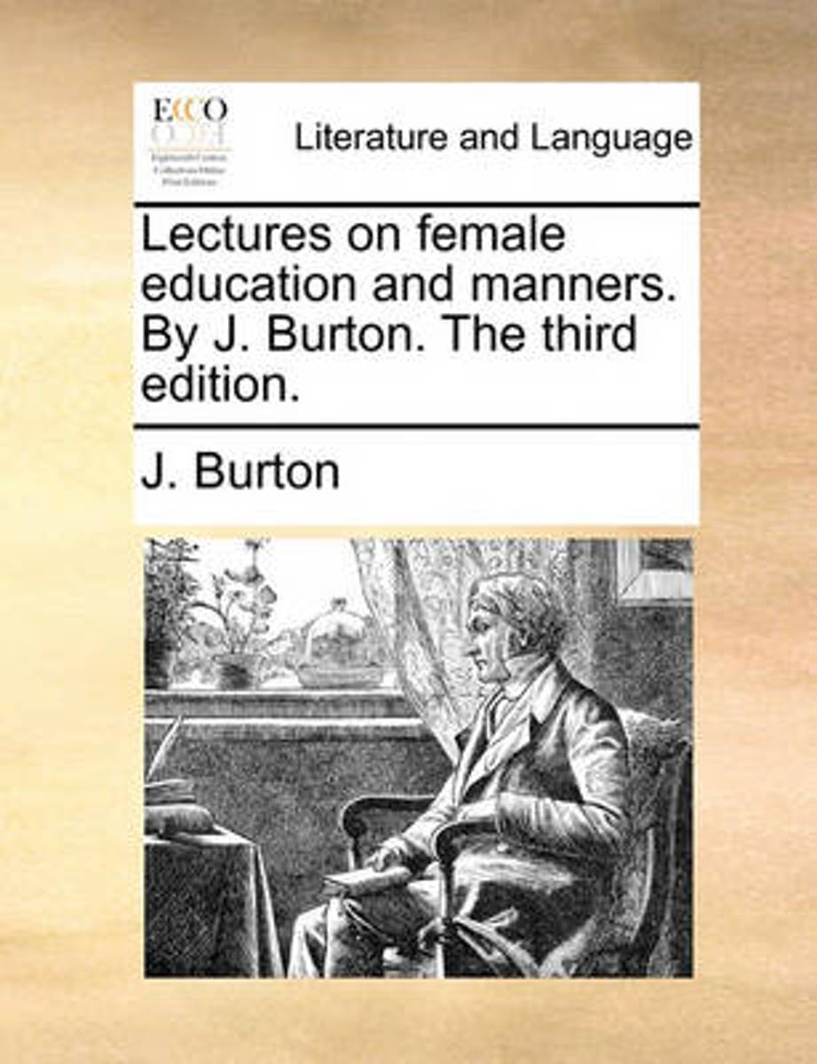 Lectures on Female Education and Manners. by J. Burton. the Third Edition