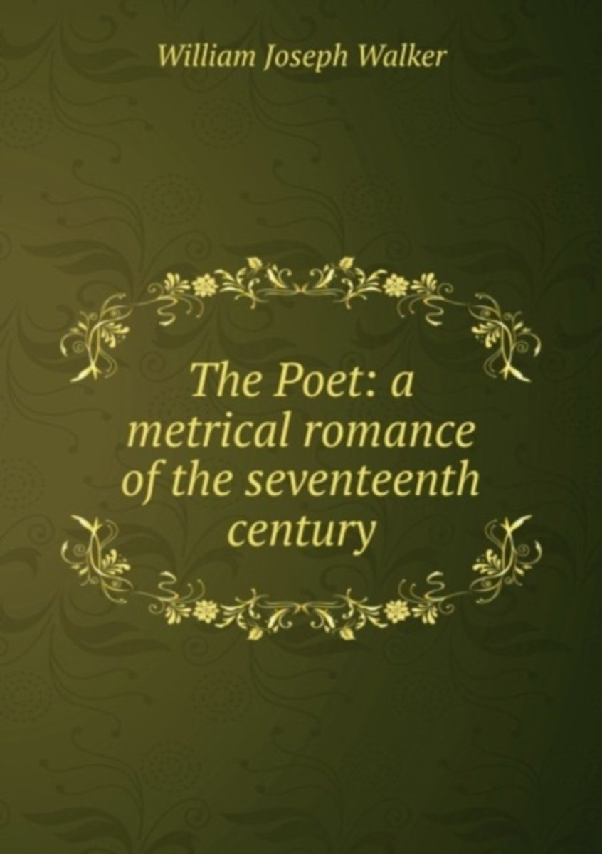 The Poet: a Metrical Romance of the Seventeenth Century