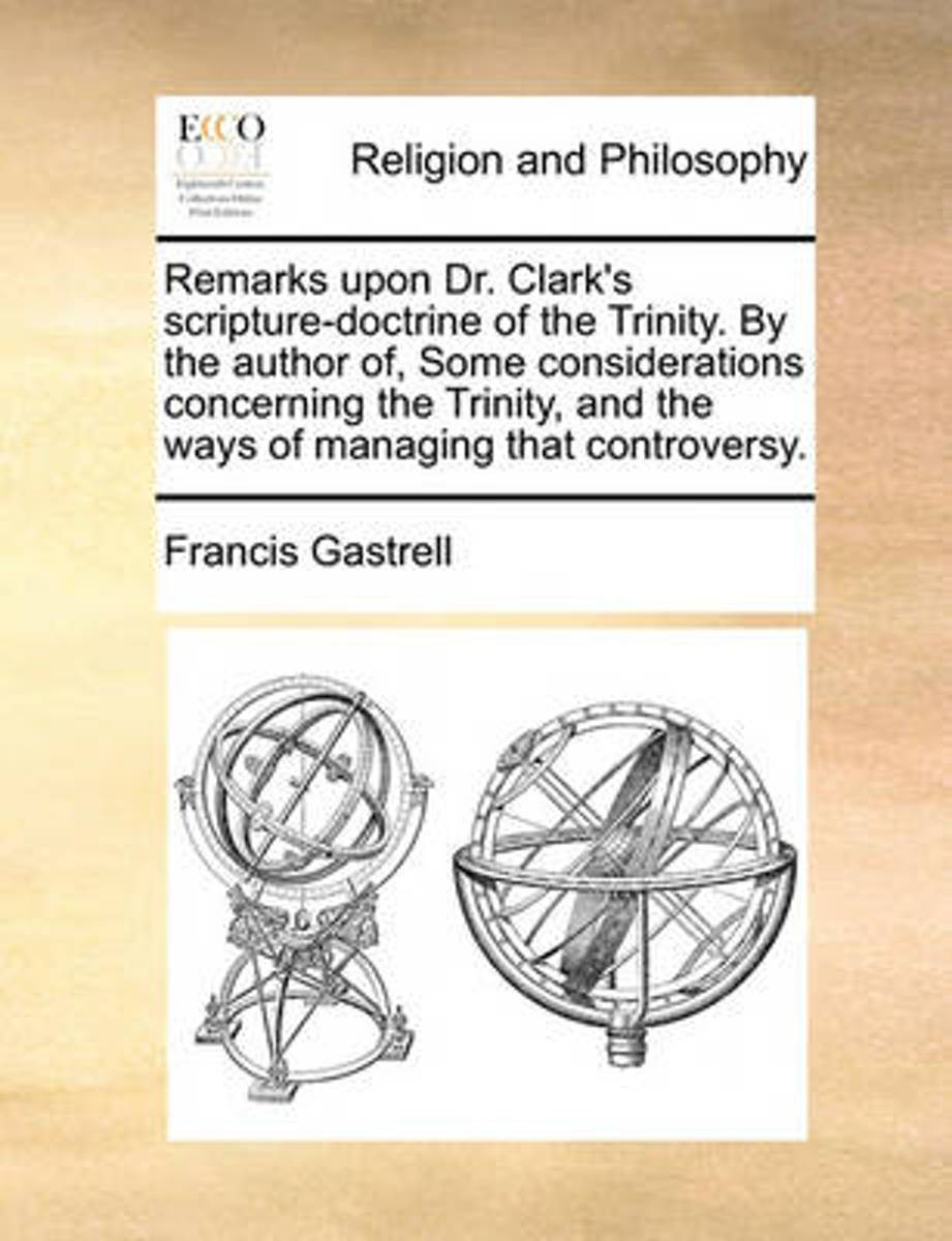 Remarks Upon Dr. Clark's Scripture-Doctrine of the Trinity. by the Author Of, Some Considerations Concerning the Trinity, and the Ways of Managing That Controversy.