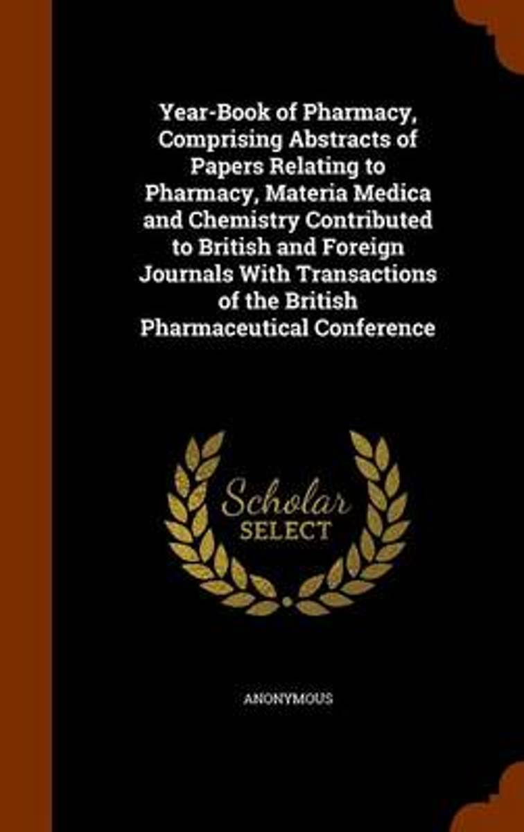 Year-Book of Pharmacy, Comprising Abstracts of Papers Relating to Pharmacy, Materia Medica and Chemistry Contributed to British and Foreign Journals with Transactions of the British Pharmaceu