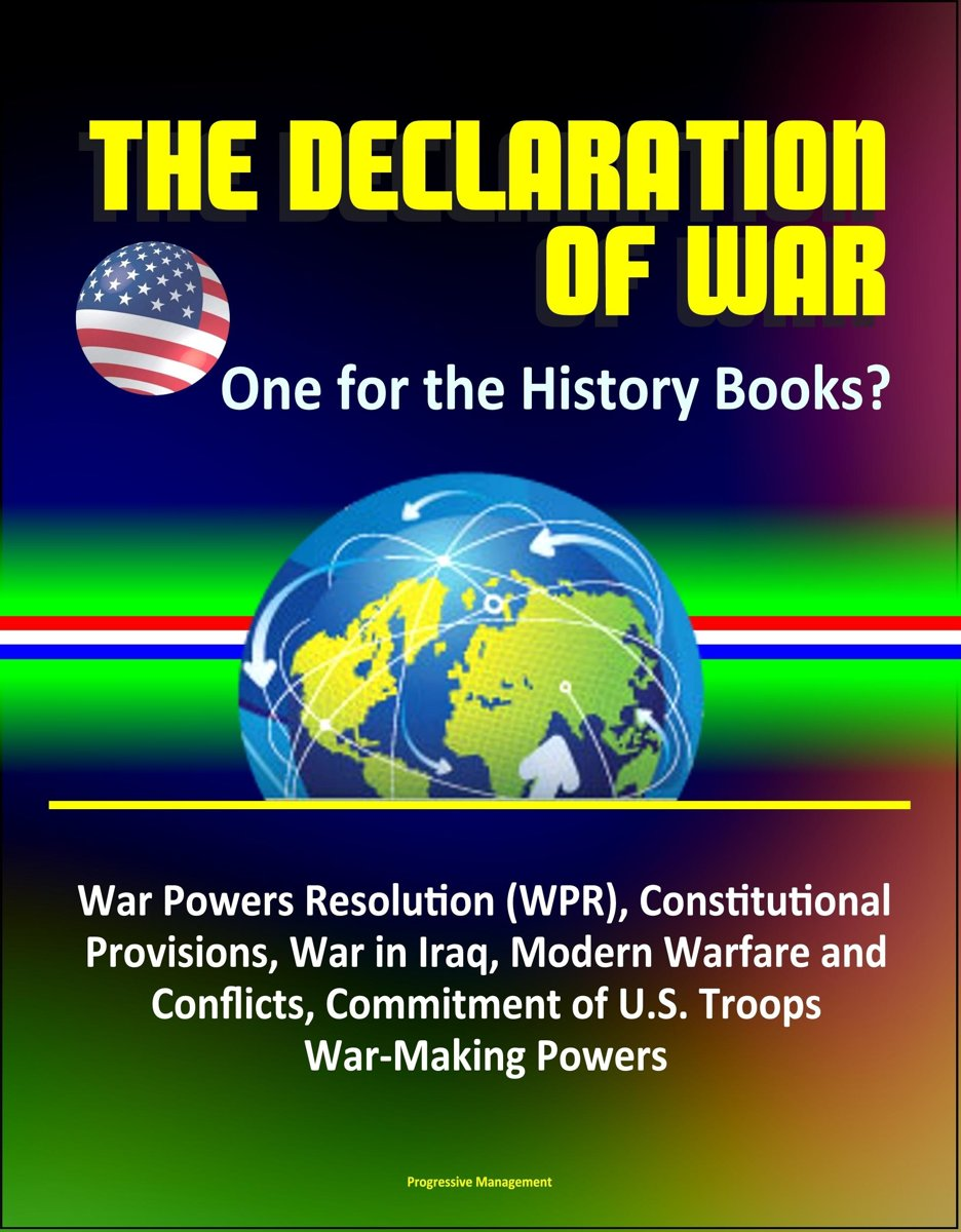 The Declaration of War: One for the History Books? War Powers Resolution (WPR), Constitutional Provisions, War in Iraq, Modern Warfare and Conflicts, Commitment of U.S. Troops, War-Making Pow