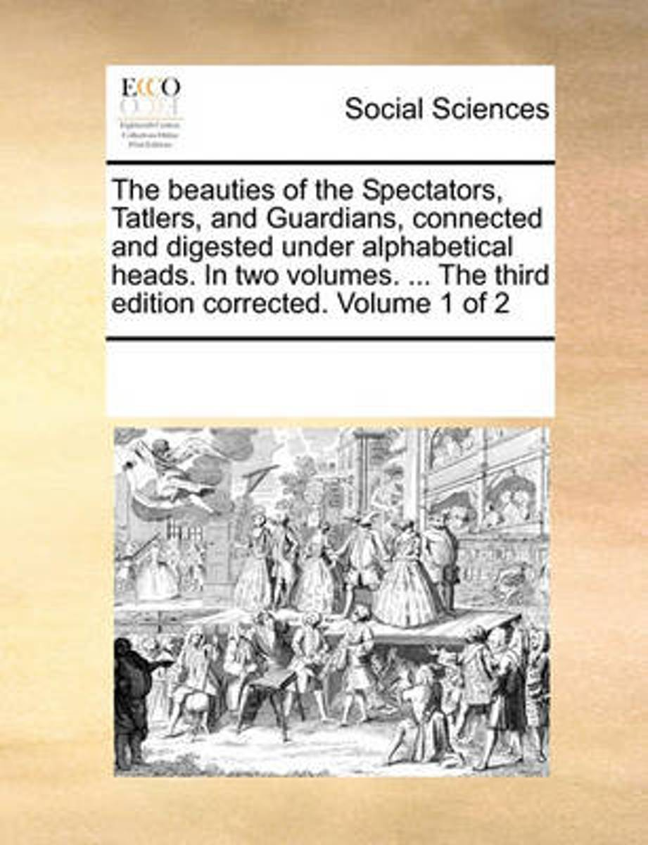 The Beauties of the Spectators, Tatlers, and Guardians, Connected and Digested Under Alphabetical Heads. in Two Volumes. ... the Third Edition Corrected. Volume 1 of 2