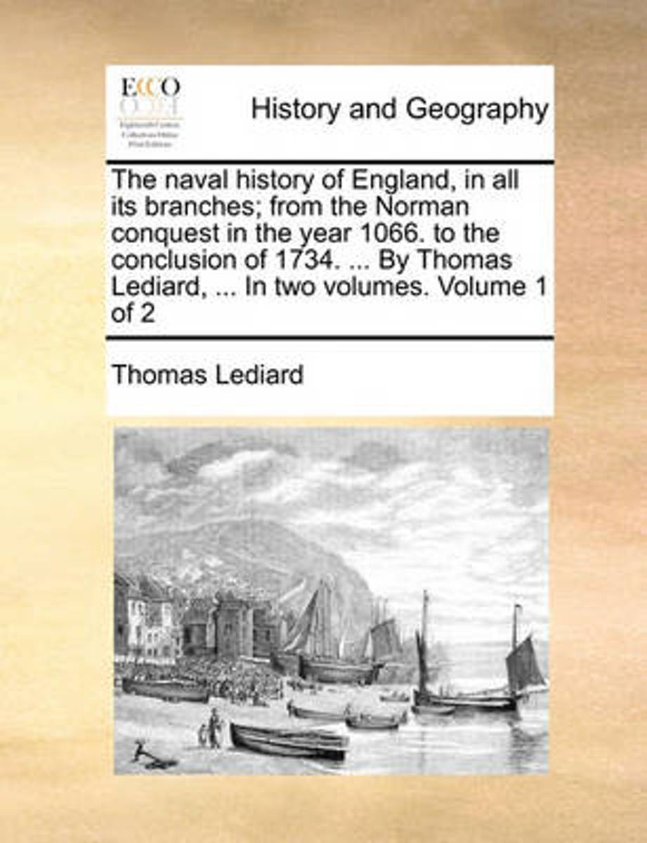 The Naval History of England, in All Its Branches; From the Norman Conquest in the Year 1066. to the Conclusion of 1734. ... by Thomas Lediard, ... in Two Volumes. Volume 1 of 2