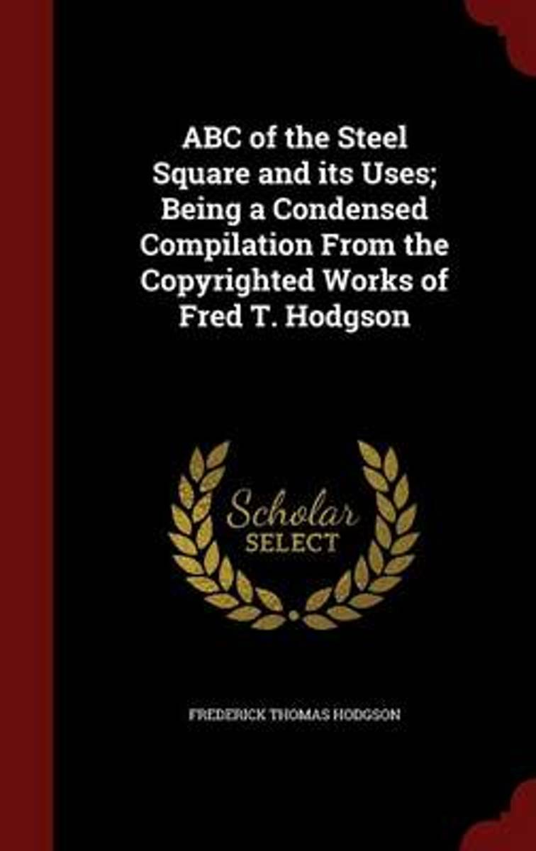 ABC of the Steel Square and Its Uses; Being a Condensed Compilation from the Copyrighted Works of Fred T. Hodgson