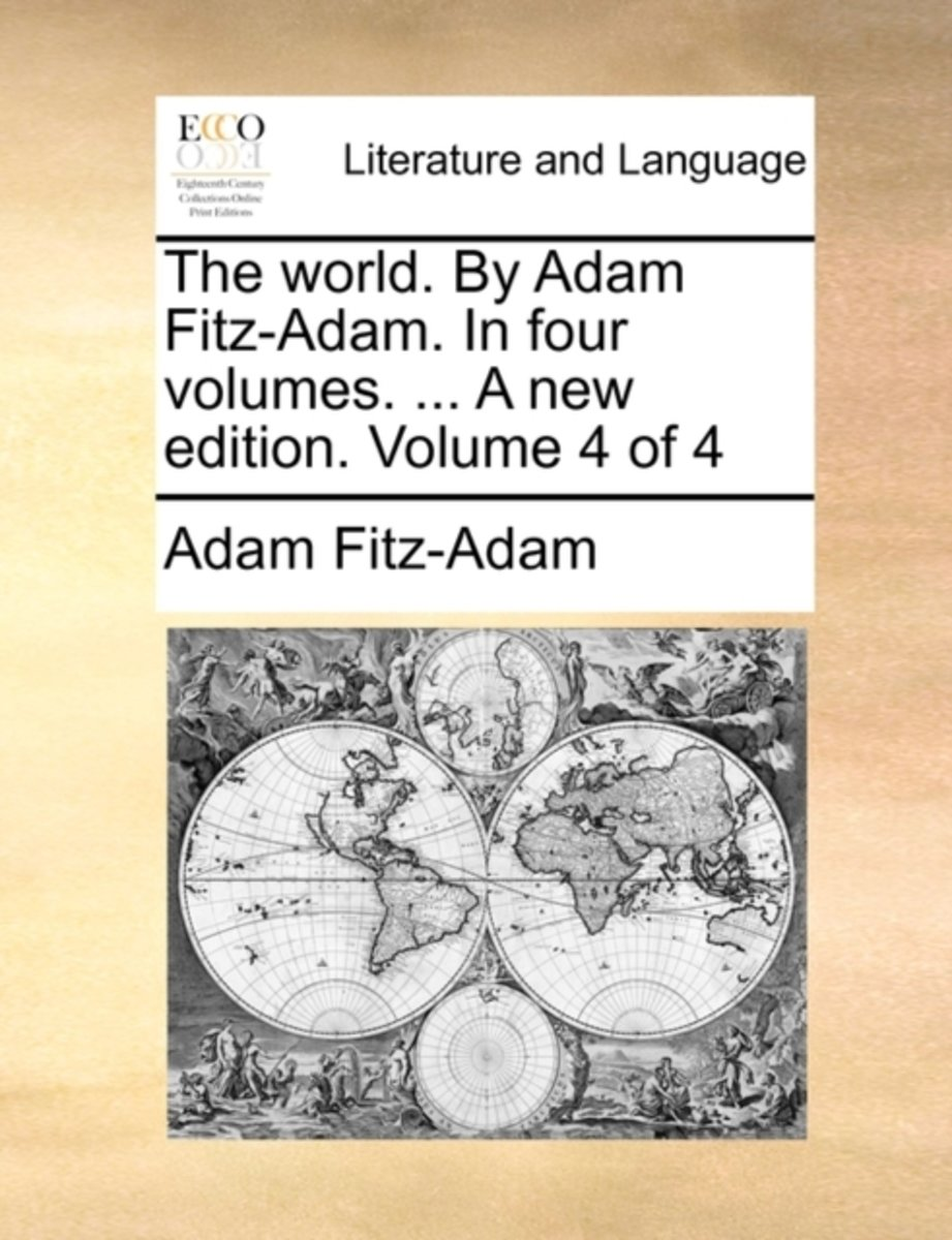 The World. by Adam Fitz-Adam. in Four Volumes. ... a New Edition. Volume 4 of 4