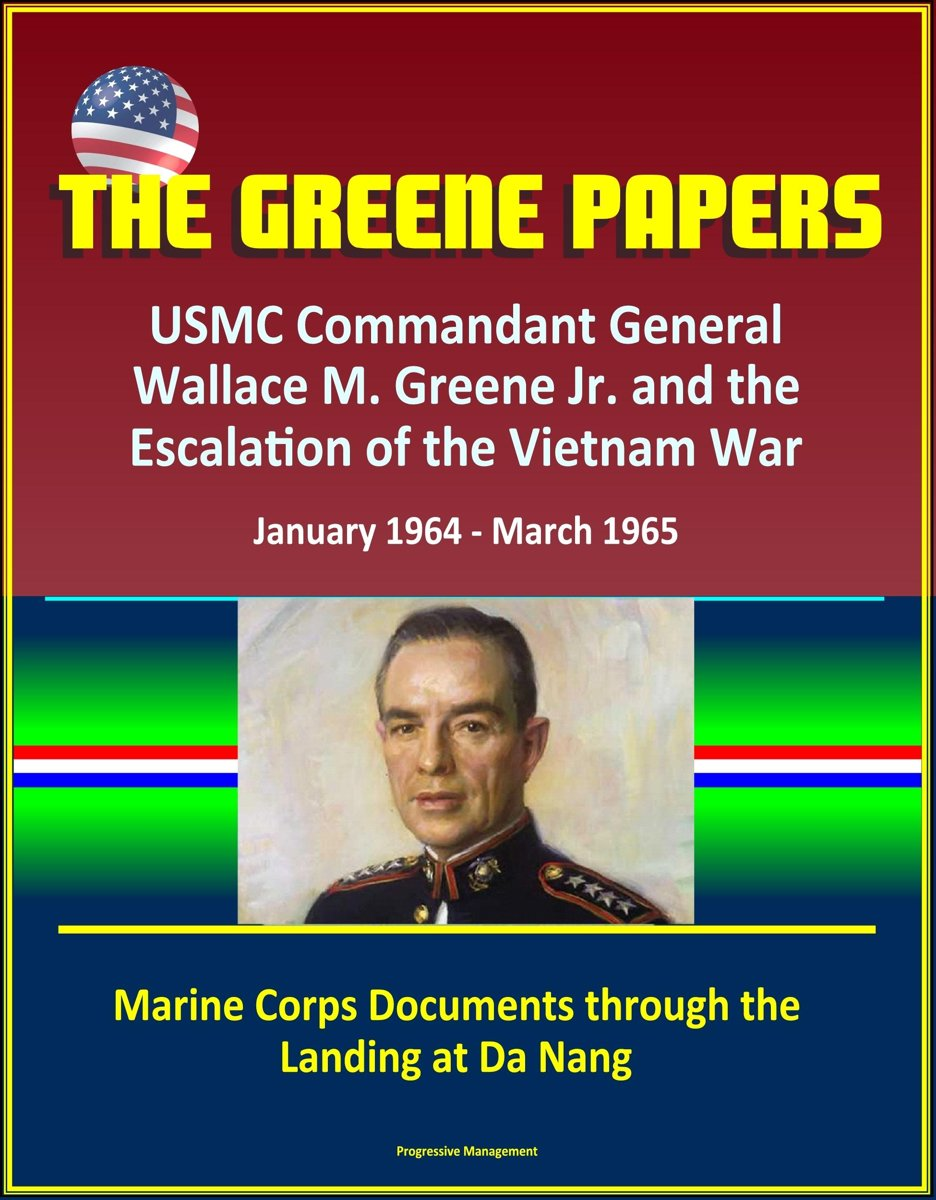 The Greene Papers: USMC Commandant General Wallace M. Greene Jr. and the Escalation of the Vietnam War, January 1964 - March 1965 - Marine Corps Documents through the Landing at Da Nang