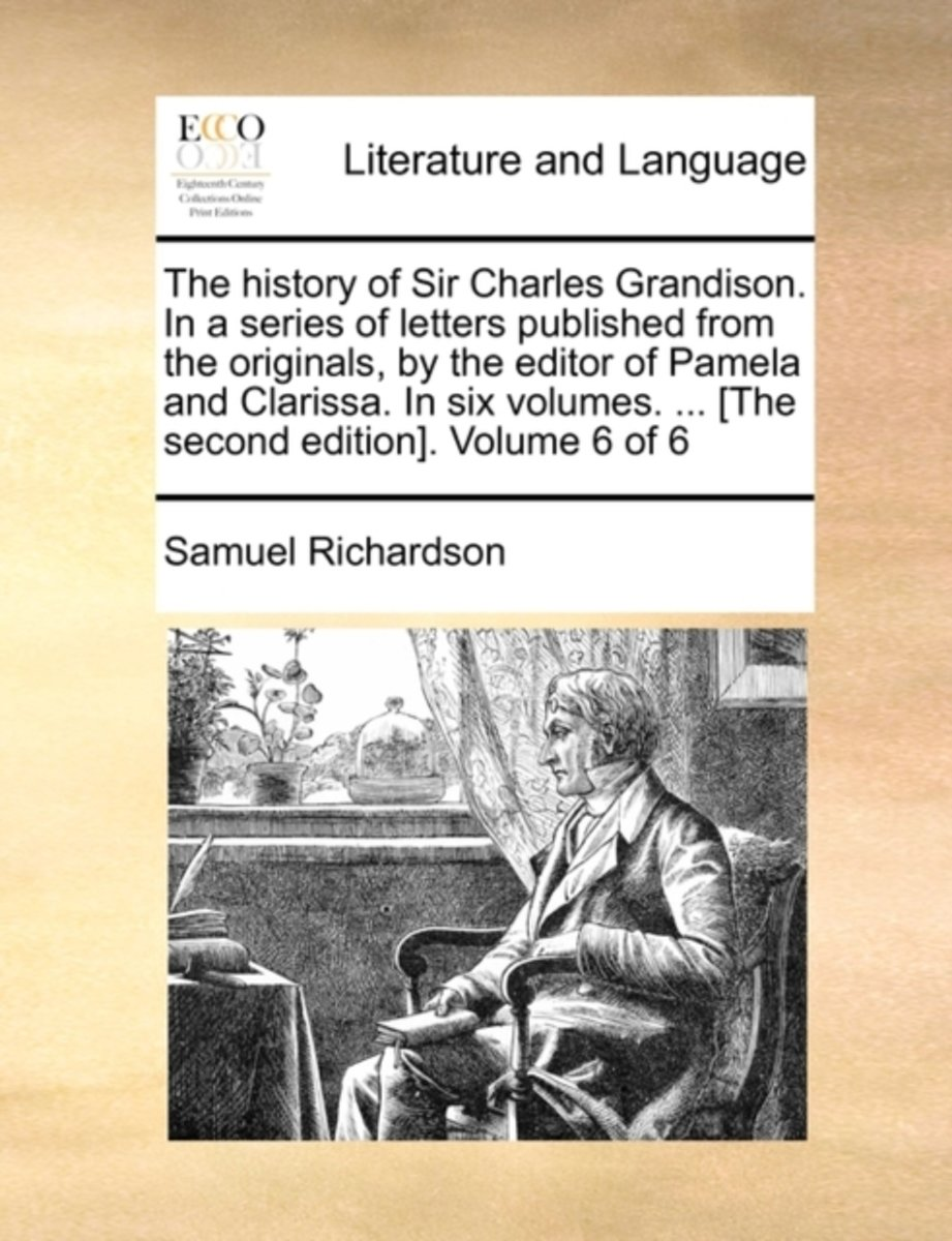 The History of Sir Charles Grandison. in a Series of Letters Published from the Originals, by the Editor of Pamela and Clarissa. in Six Volumes. ... [The Second Edition]. Volume 6 of 6