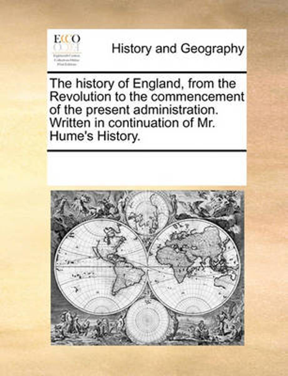 The History of England, from the Revolution to the Commencement of the Present Administration. Written in Continuation of Mr. Hume's History.