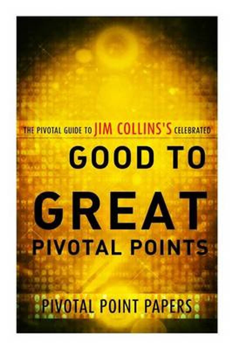 Good to Great Pivotal Points the Pivotal Guide to Jim Collins's Celebrated Book