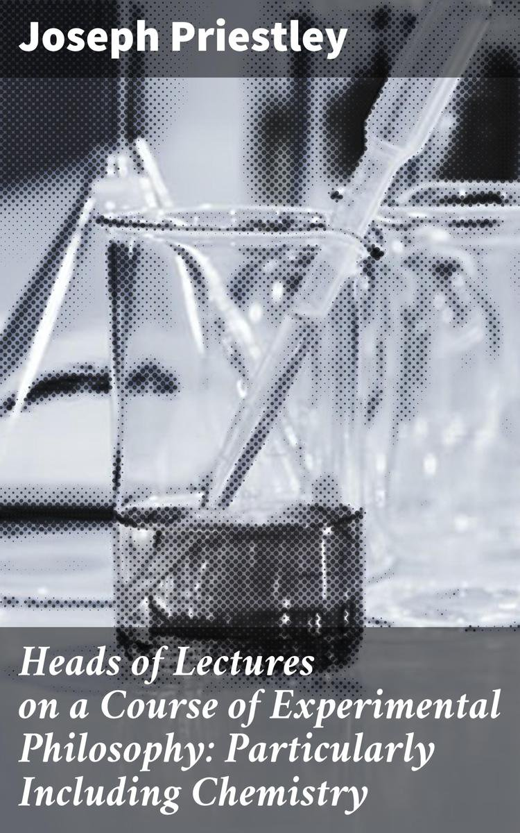 Heads of Lectures on a Course of Experimental Philosophy: Particularly Including Chemistry