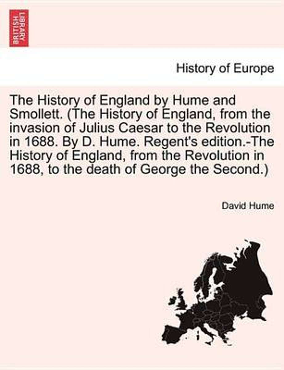 The History of England by Hume and Smollett. (the History of England, from the Invasion of Julius Caesar to the Revolution in 1688. by D. Hume. Regent's Edition.-The History of England, from