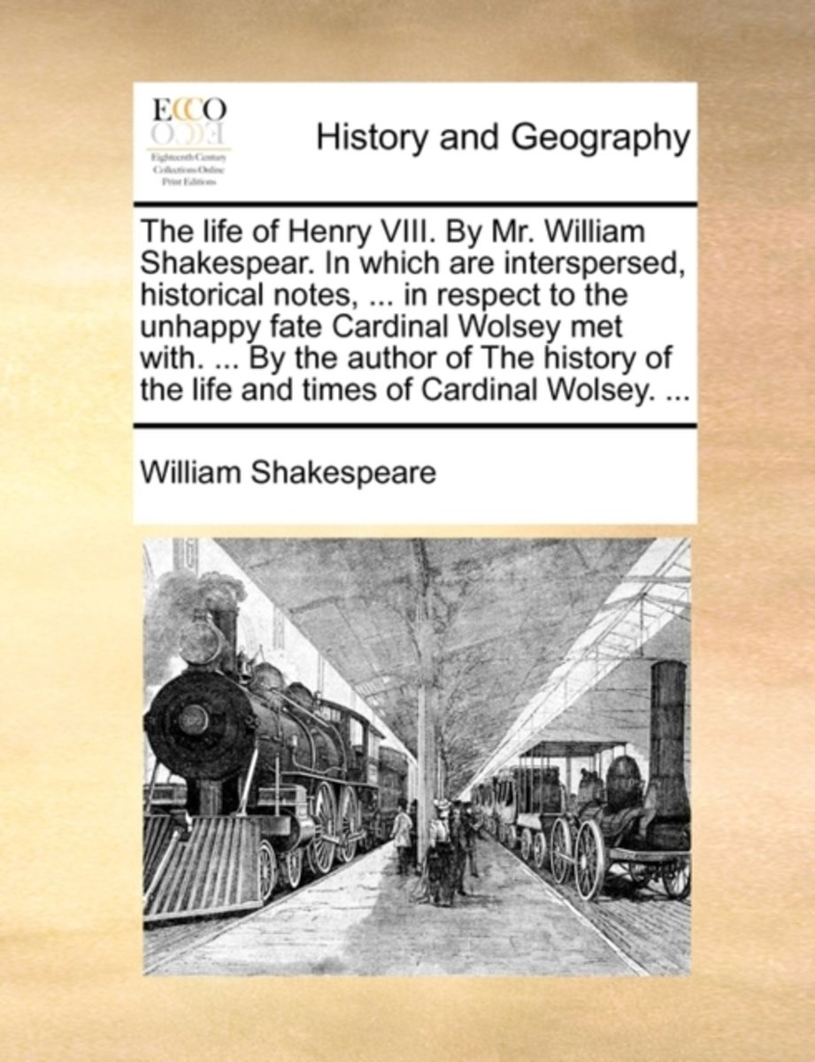 The Life of Henry VIII. by Mr. William Shakespear. in Which Are Interspersed, Historical Notes, ... in Respect to the Unhappy Fate Cardinal Wolsey Met With. ... by the Author of the History o