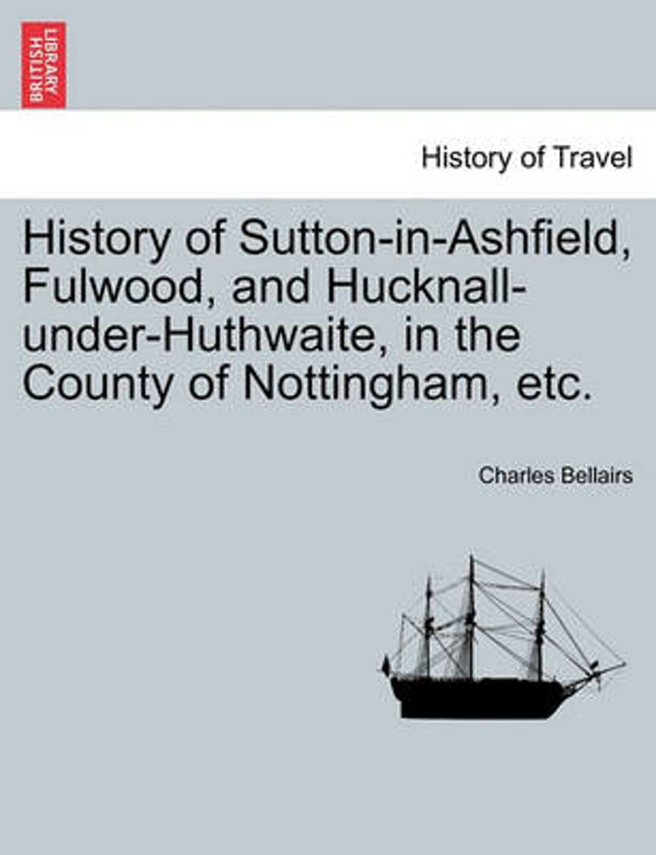 History of Sutton-In-Ashfield, Fulwood, and Hucknall-Under-Huthwaite, in the County of Nottingham, Etc.