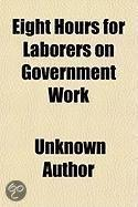 Eight Hours For Laborers On Government Work; Hearings Before The Committee On Labor Of The House Of Representatives, February 4, 11, 18, 25,