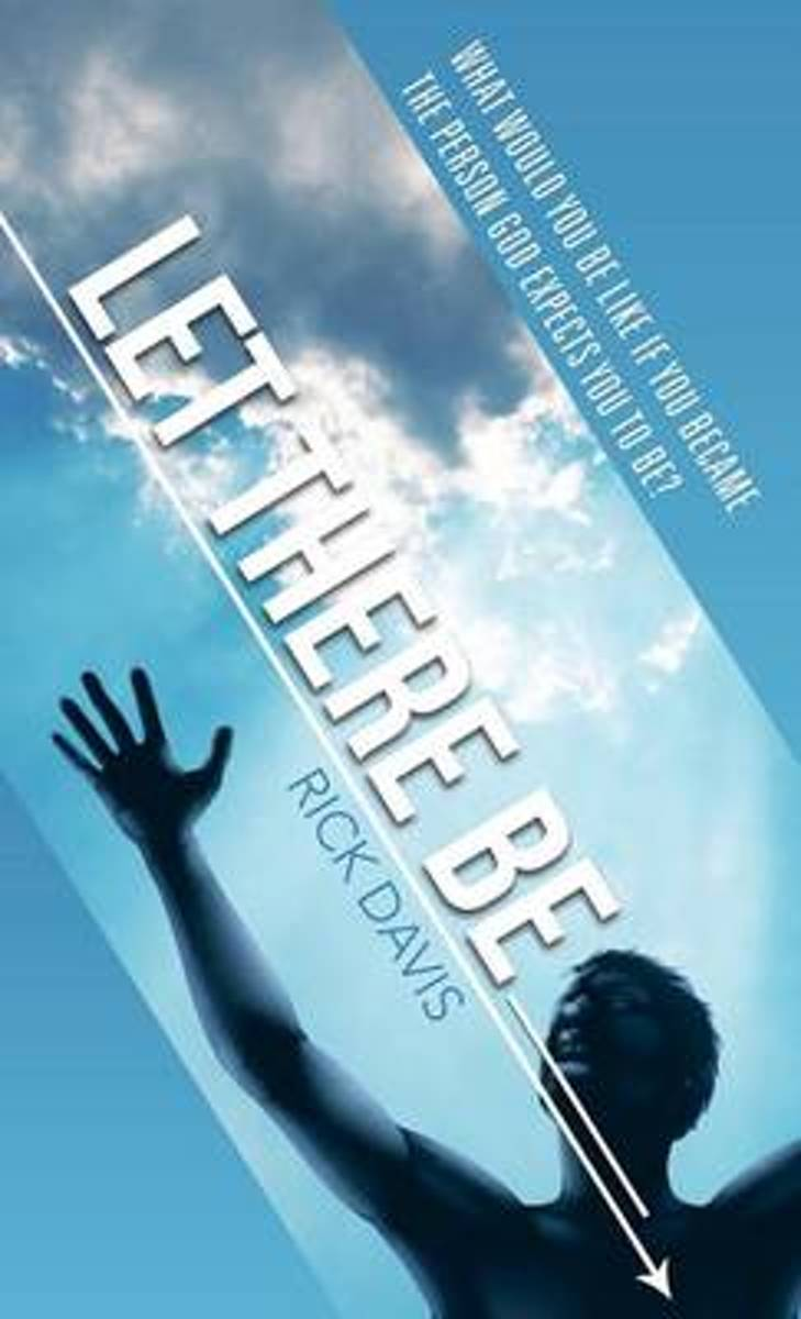 Let There Be __________ What Would You Be Like If You Became the Person God Expects You to Be?